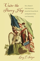 Cover: Under the Starry Flag: How a Band of Irish Americans Joined the Fenian Revolt and Sparked a Crisis over Citizenship
