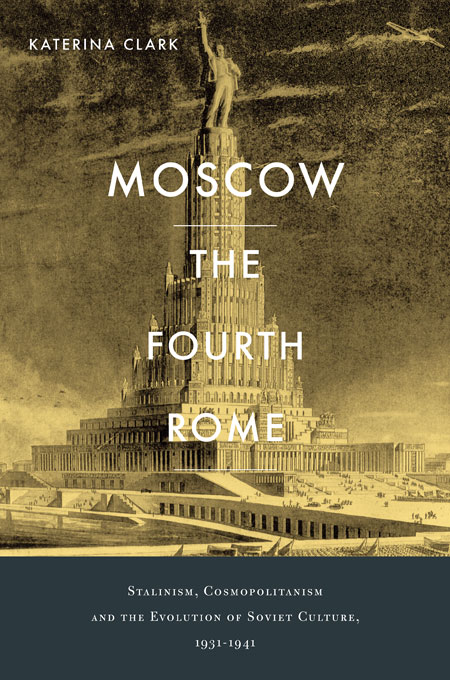 Cover: Moscow, the Fourth Rome: Stalinism, Cosmopolitanism, and the Evolution of Soviet Culture, 1931-1941, from Harvard University Press