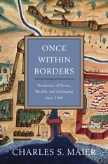 Cover: Once Within Borders: Territories of Power, Wealth, and Belonging since 1500, by Charles S. Maier, from Harvard University Press