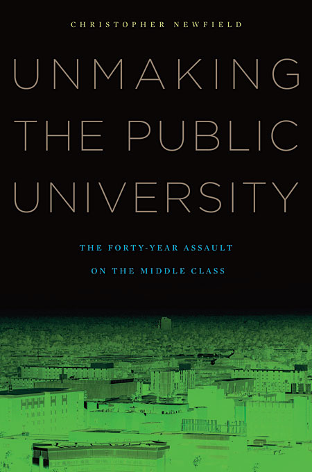 Cover: Unmaking the Public University: The Forty-Year Assault on the Middle Class, from Harvard University Press