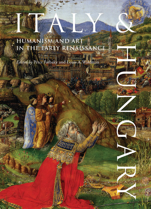 Cover: Italy and Hungary: Humanism and Art in the Early Renaissance. Acts of an International Conference, Florence, Villa I Tatti, June 6–8, 2007, from Harvard University Press