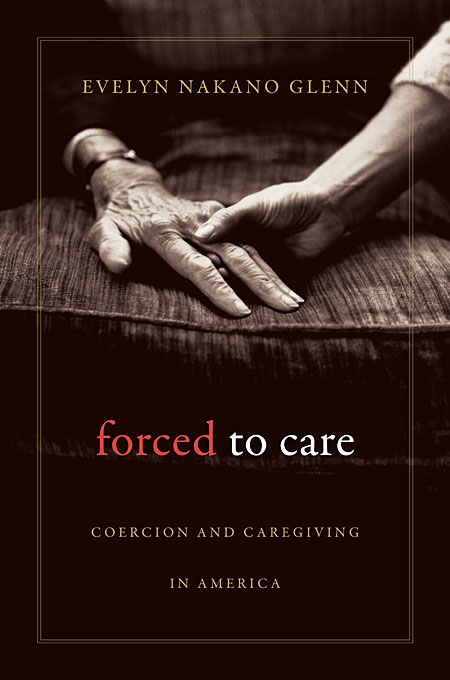 Cover: Forced to Care: Coercion and Caregiving in America, from Harvard University Press