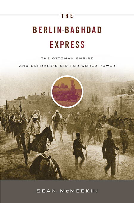 Cover: The Berlin-Baghdad Express: The Ottoman Empire and Germany's Bid for World Power, from Harvard University Press