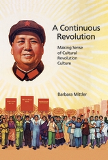 Cover: A Continuous Revolution: Making Sense of Cultural Revolution Culture, by Barbara Mittler, from Harvard University Press
