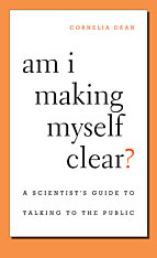 Cover: Am I Making Myself Clear? A Scientist's Guide to Talking to the Public, by Cornelia Dean, from Harvard University Press