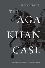 Cover: The Aga Khan Case: Religion and Identity in Colonial India, by Teena Purohit, from Harvard University Press