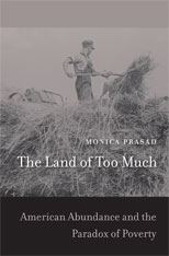 Cover: The Land of Too Much: American Abundance and the Paradox of Poverty, by Monica Prasad, from Harvard University Press