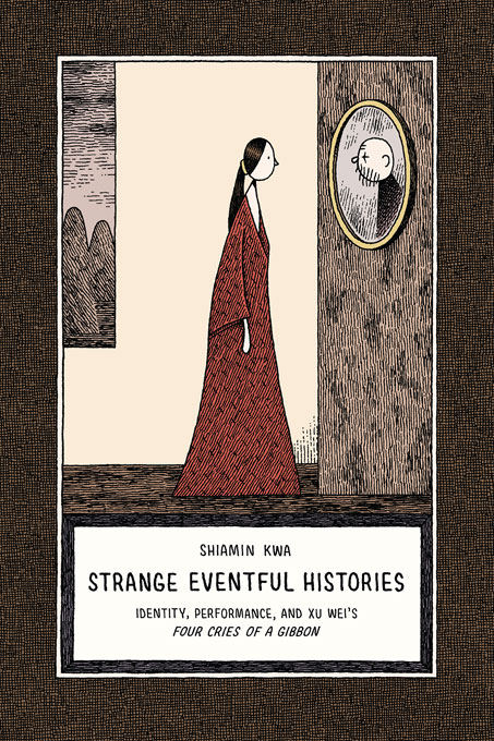 Cover: Strange Eventful Histories: Identity, Performance, and Xu Wei's <i>Four Cries of a Gibbon</i>, from Harvard University Press