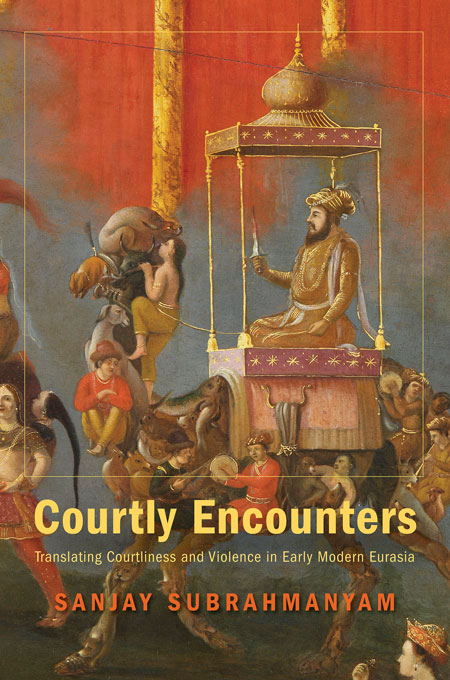 Cover: Courtly Encounters: Translating Courtliness and Violence in Early Modern Eurasia, from Harvard University Press