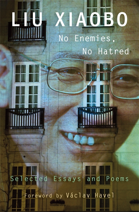 Cover: No Enemies, No Hatred: Selected Essays and Poems, by Liu Xiaobo, edited by Perry Link, Tienchi Martin-Liao, and Liu Xia, with a Foreword by Vaclav Havel, from Harvard University Press