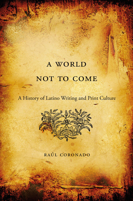 Cover: A World Not to Come: A History of Latino Writing and Print Culture, from Harvard University Press