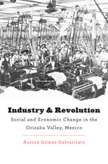 Cover: Industry and Revolution: Social and Economic Change in the Orizaba Valley, Mexico