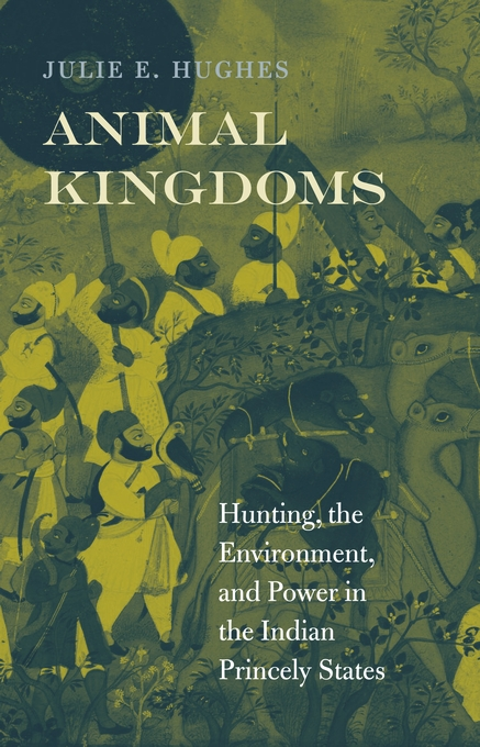 Cover: Animal Kingdoms: Hunting, the Environment, and Power in the Indian Princely States, from Harvard University Press