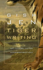 Jacket: Tiger Writing: Art, Culture, and the Interdependent Self, by Gish Jen, from Harvard University Press