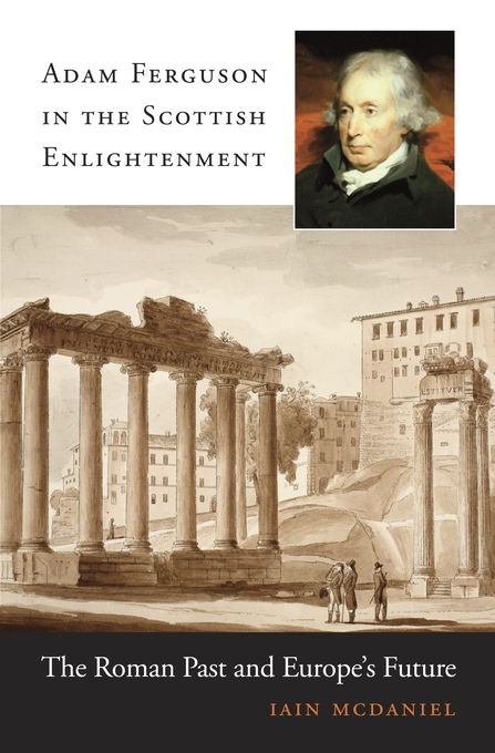 Cover: Adam Ferguson in the Scottish Enlightenment: The Roman Past and Europe's Future, from Harvard University Press