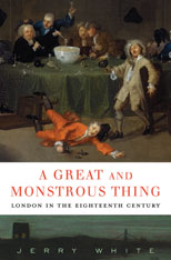 Cover: A Great and Monstrous Thing: London in the Eighteenth Century, by Jerry White, from Harvard University Press