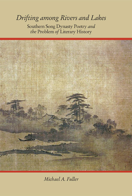 Cover: Drifting among Rivers and Lakes: Southern Song Dynasty Poetry and the Problem of Literary History, from Harvard University Press
