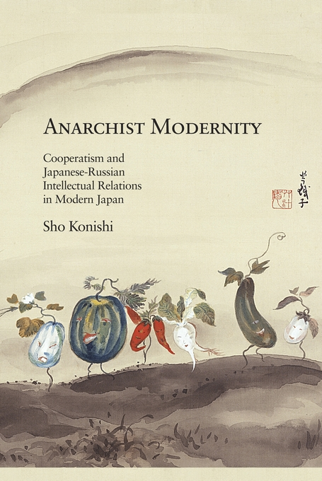 Cover: Anarchist Modernity: Cooperatism and Japanese-Russian Intellectual Relations in Modern Japan, from Harvard University Press