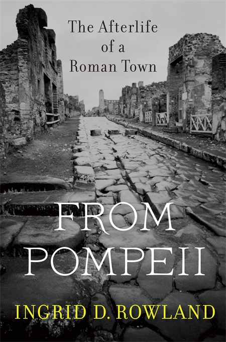 Cover: From Pompeii: The Afterlife of a Roman Town, by Ingrid D. Rowland, from Harvard University Press