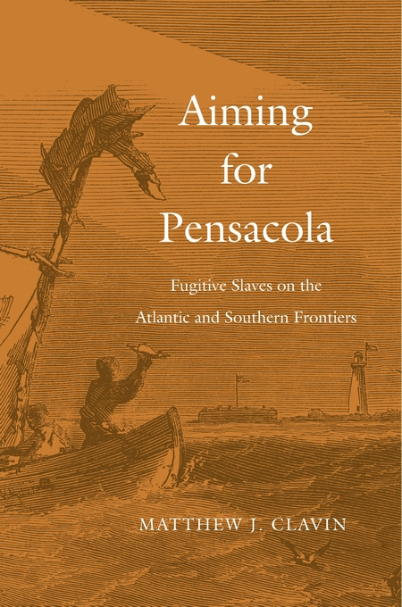 Cover: Aiming for Pensacola: Fugitive Slaves on the Atlantic and Southern Frontiers, from Harvard University Press