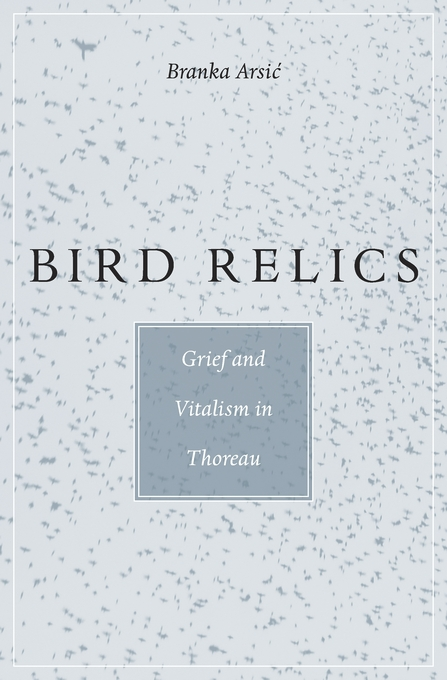 Cover: Bird Relics: Grief and Vitalism in Thoreau, from Harvard University Press