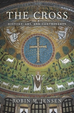 Cover: The Cross: History, Art, and Controversy, by Robin M. Jensen, from Harvard University Press