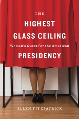Cover: The Highest Glass Ceiling: Women's Quest for the American Presidency, by Ellen Fitzpatrick, from Harvard University Press
