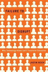 Cover: Failure to Disrupt: Why Technology Alone Can't Transform Education, by Justin Reich, from Harvard University Press