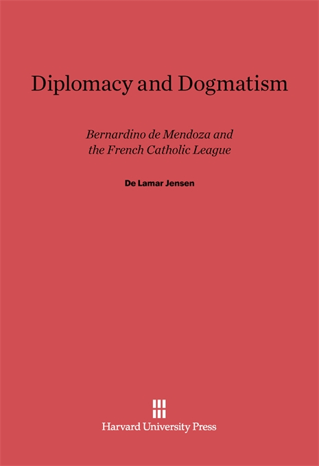 Cover: Diplomacy and Dogmatism: Bernadino de Mendoza and the French Catholic Leaugue, from Harvard University Press