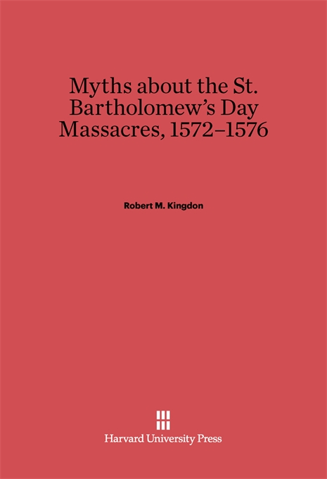 Cover: Myths about the St. Bartholomew's Day Massacres, 1572–1576, from Harvard University Press