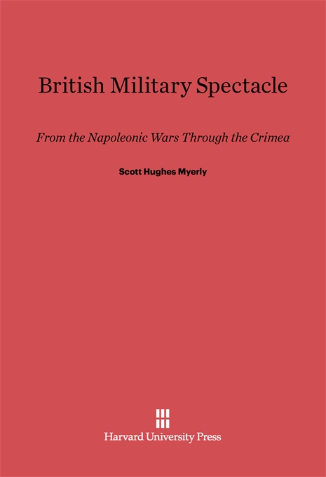 Cover: British Military Spectacle: From the Napoleonic Wars through the Crimea, from Harvard University Press