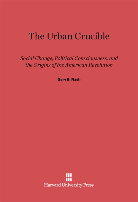Cover: The Urban Crucible: Social Change, Political Consciousness, and the Origins of the American Revolution, from Harvard University Press