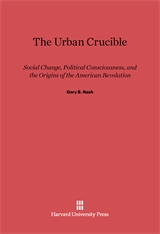 Cover: The Urban Crucible: Social Change, Political Consciousness, and the Origins of the American Revolution