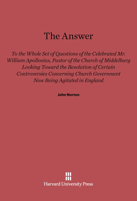 Cover: The Answer to the Whole Set of Questions of the Celebrated Mr. William Apollonius, Pastor of the Church of Middelburg: Looking toward the Resolution of Certain Controversies Concerning Church Government Now Being Agitated in England, from Harvard University Press