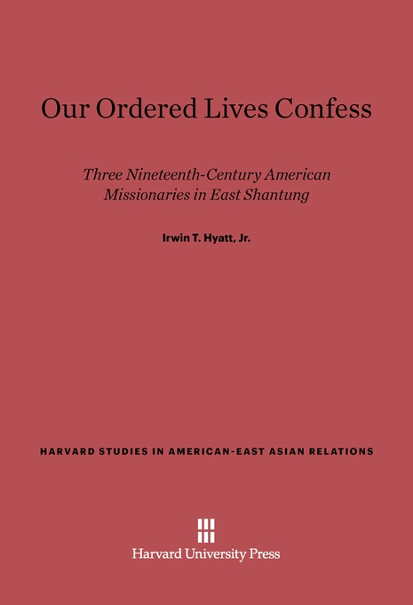 Cover: Our Ordered Lives Confess: Three Nineteenth-Century American Missionaries in East Shantung, from Harvard University Press