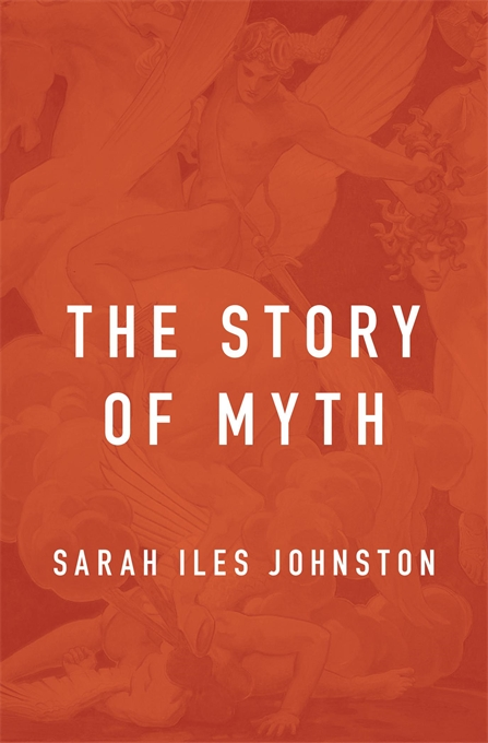 Cover: The Story of Myth, from Harvard University Press