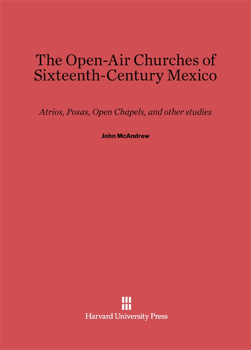Cover: The Open-Air Churches of Sixteenth-Century Mexico: Atrios, Posas, Open Chapels, and Other Studies, from Harvard University Press