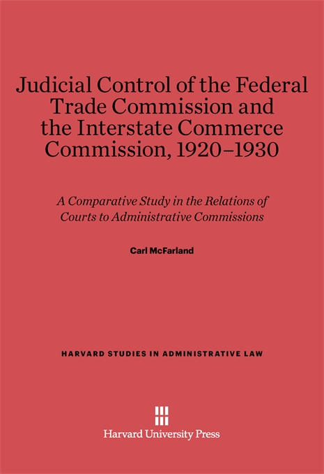 Cover: Judicial Control of the Federal Trade Commission and the Interstate Commerce Commission, 1920-1930: A Comparative Study in the Relations of Courts to Administrative Commissions, from Harvard University Press