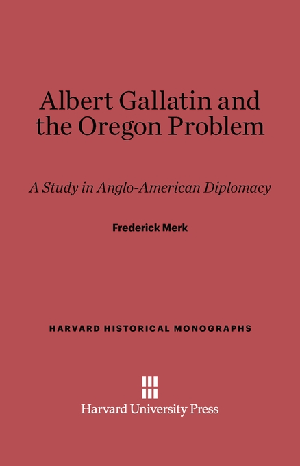 Cover: Albert Gallatin and the Oregon Problem: A Study In Anglo-American Diplomacy, from Harvard University Press