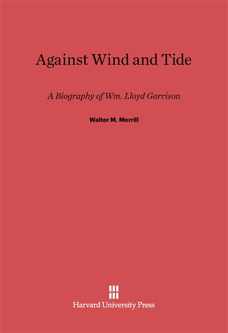 Cover: Against Wind and Tide: A Biography of Wm. Lloyd Garrison, from Harvard University Press