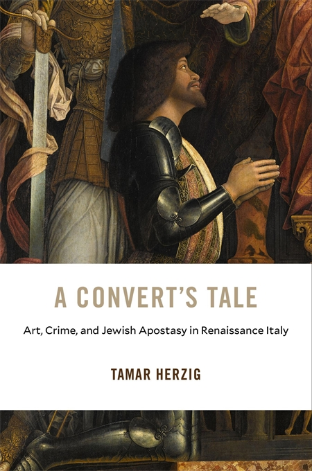 Cover: A Convert's Tale: Art, Crime, and Jewish Apostasy in Renaissance Italy, from Harvard University Press