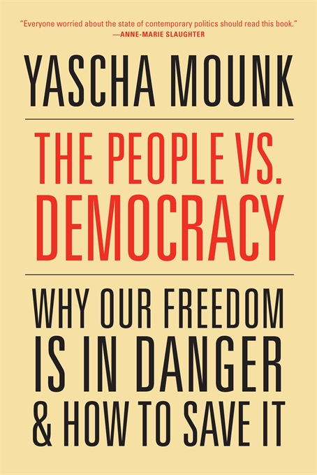 Cover: The People vs. Democracy: Why Our Freedom Is in Danger and How to Save It, by Yascha Mounk, from Harvard University Press