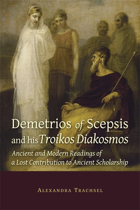 Cover: Demetrios of Scepsis and His Troikos Diakosmos: Ancient and Modern Readings of a Lost Contribution to Ancient Scholarship, from Harvard University Press