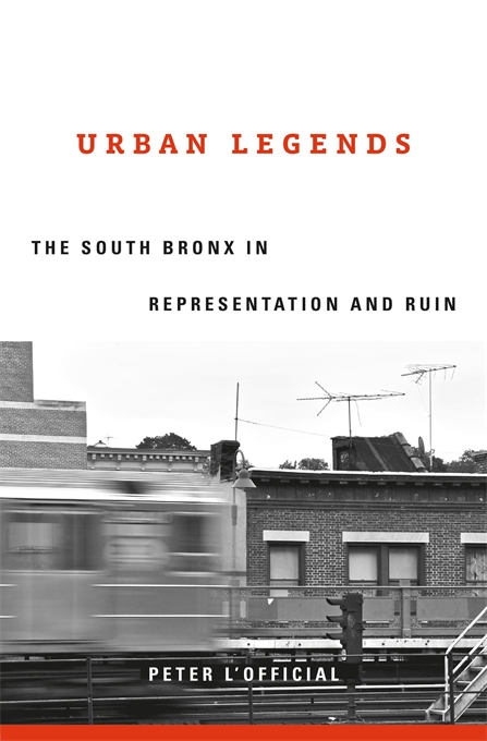Cover: Urban Legends: The South Bronx in Representation and Ruin, from Harvard University Press