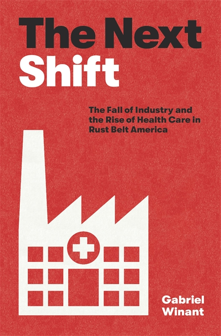 Cover: The Next Shift: The Fall of Industry and the Rise of Health Care in Rust Belt America, from Harvard University Press
