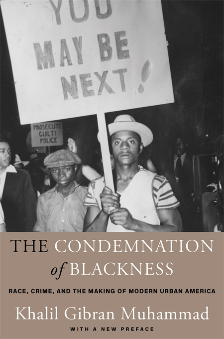 Cover: The Condemnation of Blackness: Race, Crime, and the Making of Modern Urban America, With a New Preface, by Khalil Gibran Muhammad, from Harvard University Press