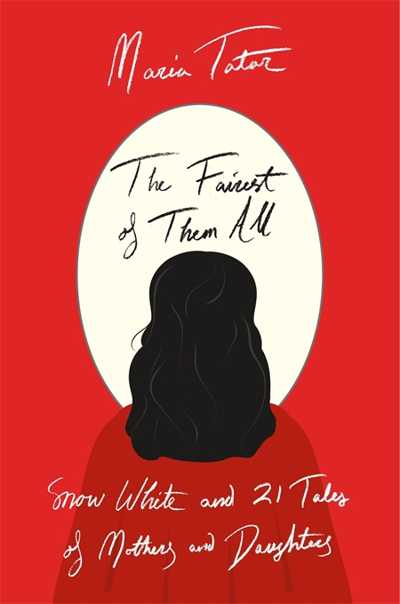 Cover: The Fairest of Them All: Snow White and 21 Tales of Mothers and Daughters, from Harvard University Press
