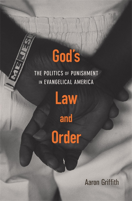Cover: God's Law and Order: The Politics of Punishment in Evangelical America, by Aaron Griffith, from Harvard University Press