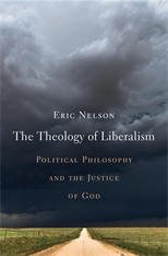 Cover: The Theology of Liberalism: Political Philosophy and the Justice of God, by Eric Nelson, from Harvard University Press