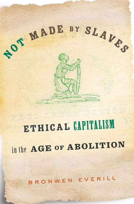Cover: Not Made by Slaves: Ethical Capitalism in the Age of Abolition, from Harvard University Press